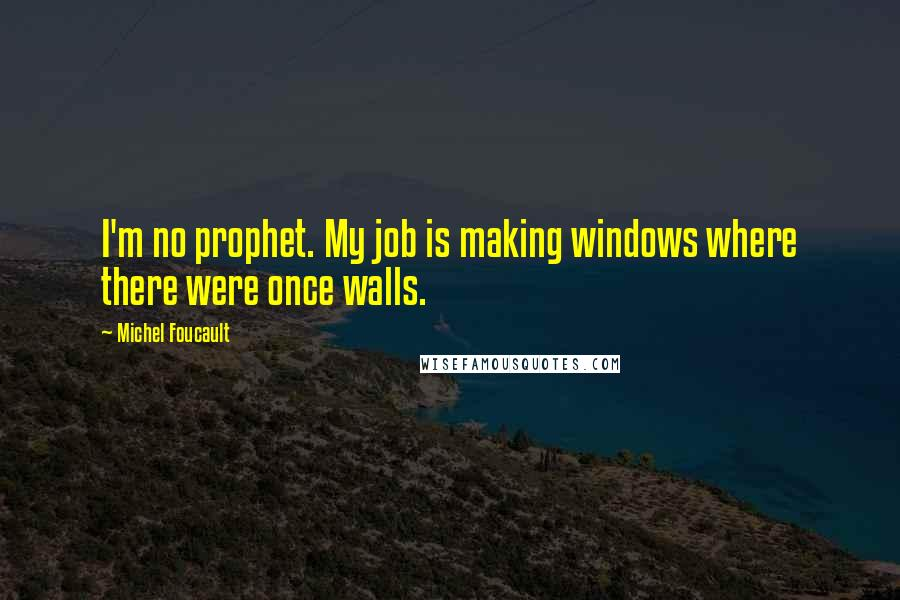 Michel Foucault quotes: I'm no prophet. My job is making windows where there were once walls.