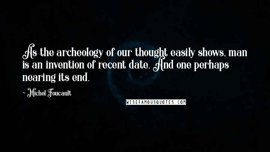 Michel Foucault quotes: As the archeology of our thought easily shows, man is an invention of recent date. And one perhaps nearing its end.