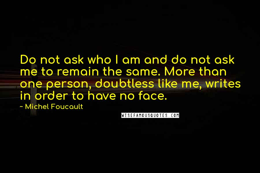 Michel Foucault quotes: Do not ask who I am and do not ask me to remain the same. More than one person, doubtless like me, writes in order to have no face.