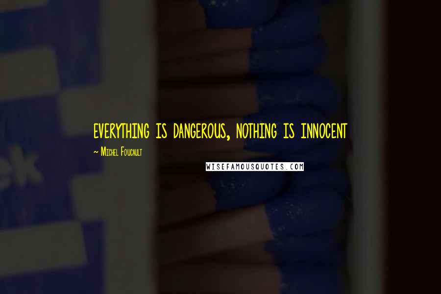 Michel Foucault quotes: everything is dangerous, nothing is innocent