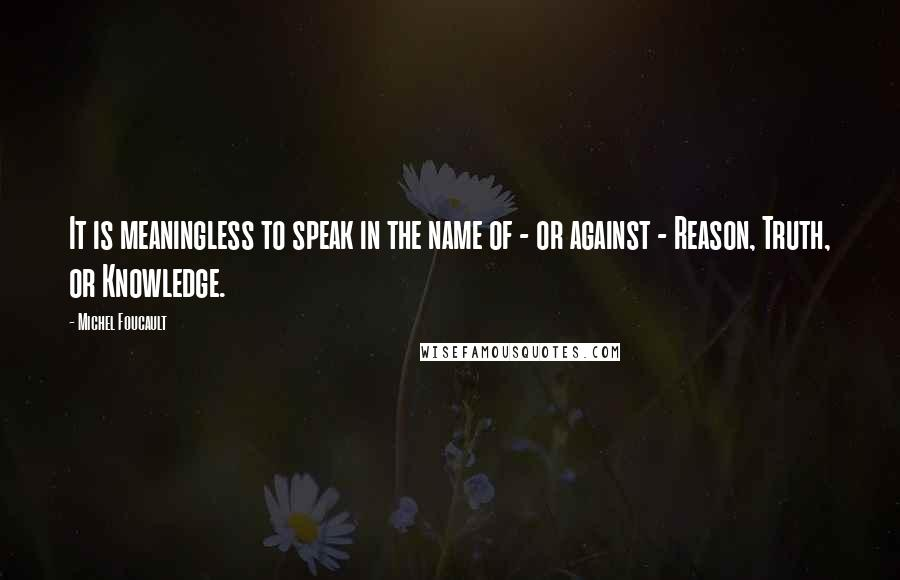 Michel Foucault quotes: It is meaningless to speak in the name of - or against - Reason, Truth, or Knowledge.