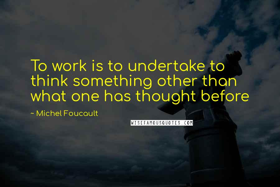 Michel Foucault quotes: To work is to undertake to think something other than what one has thought before