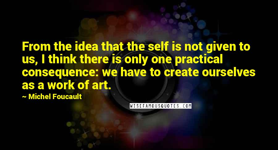 Michel Foucault quotes: From the idea that the self is not given to us, I think there is only one practical consequence: we have to create ourselves as a work of art.
