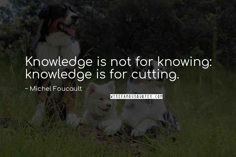Michel Foucault quotes: Knowledge is not for knowing: knowledge is for cutting.