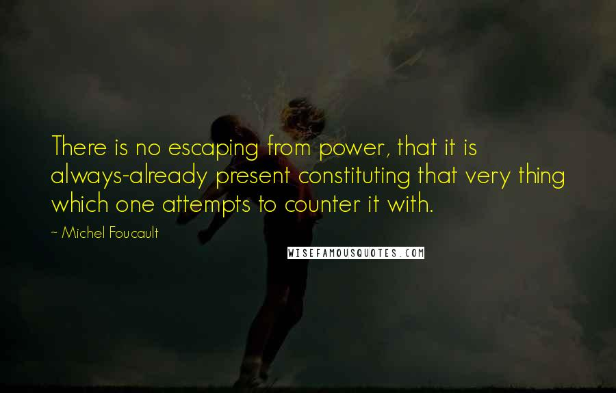Michel Foucault quotes: There is no escaping from power, that it is always-already present constituting that very thing which one attempts to counter it with.