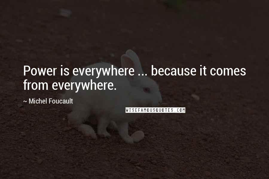 Michel Foucault quotes: Power is everywhere ... because it comes from everywhere.