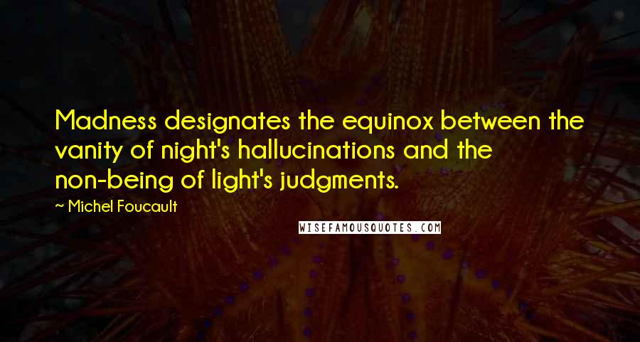 Michel Foucault quotes: Madness designates the equinox between the vanity of night's hallucinations and the non-being of light's judgments.