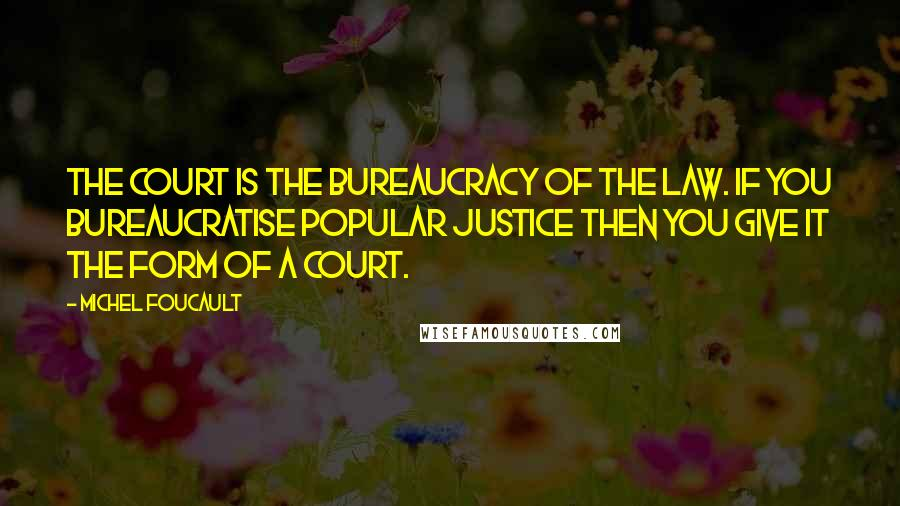 Michel Foucault quotes: The court is the bureaucracy of the law. If you bureaucratise popular justice then you give it the form of a court.