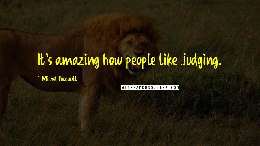 Michel Foucault quotes: It's amazing how people like judging.