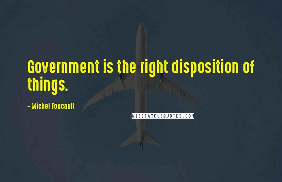 Michel Foucault quotes: Government is the right disposition of things.