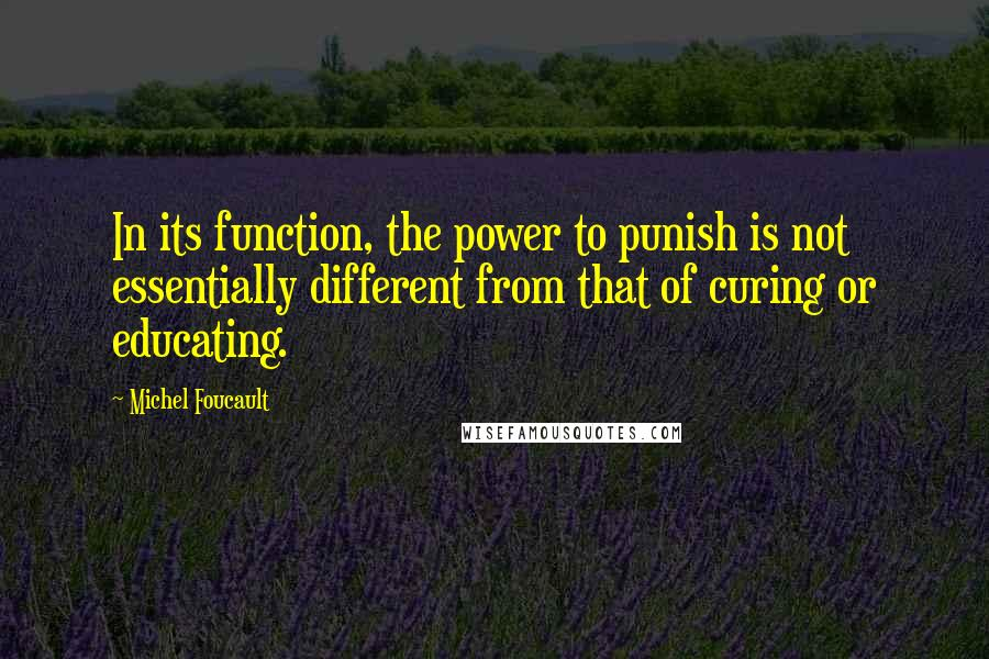 Michel Foucault quotes: In its function, the power to punish is not essentially different from that of curing or educating.