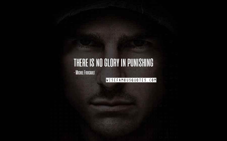 Michel Foucault quotes: there is no glory in punishing