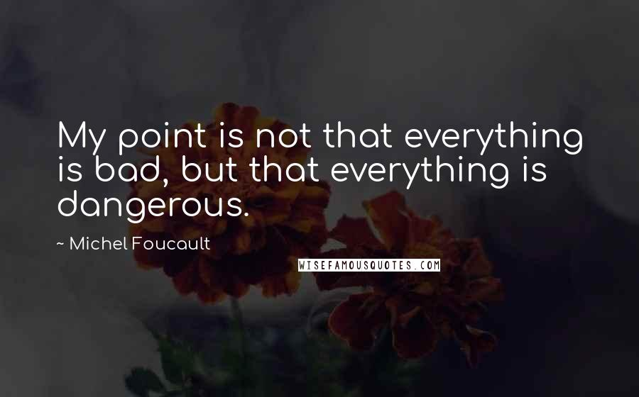 Michel Foucault quotes: My point is not that everything is bad, but that everything is dangerous.