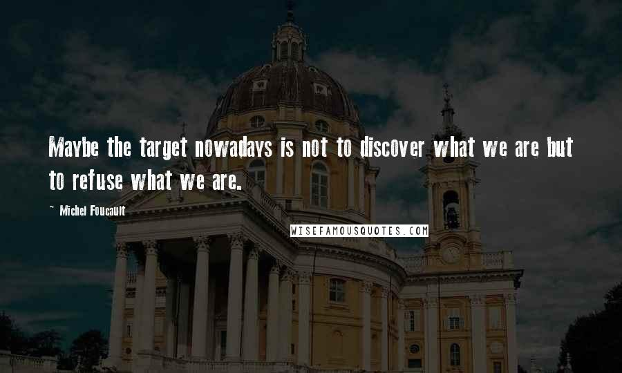 Michel Foucault quotes: Maybe the target nowadays is not to discover what we are but to refuse what we are.