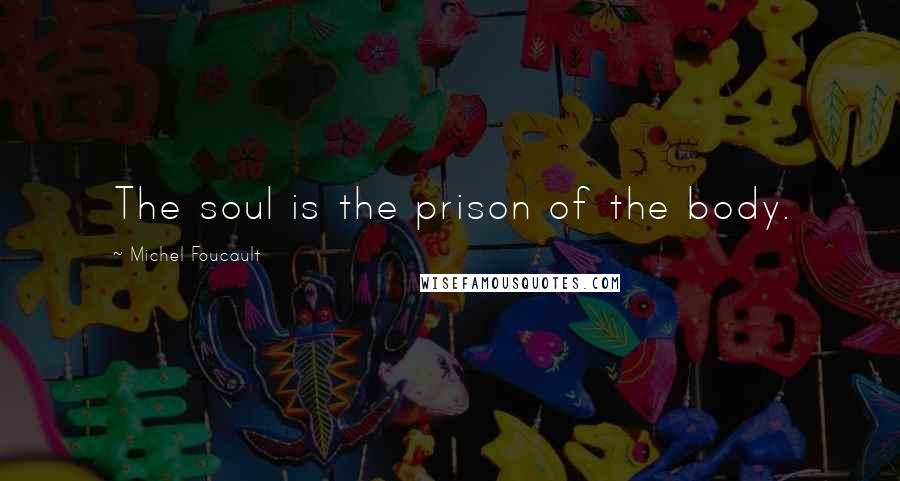 Michel Foucault quotes: The soul is the prison of the body.