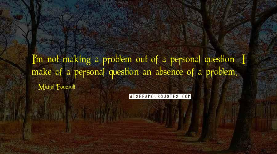 Michel Foucault quotes: I'm not making a problem out of a personal question; I make of a personal question an absence of a problem.