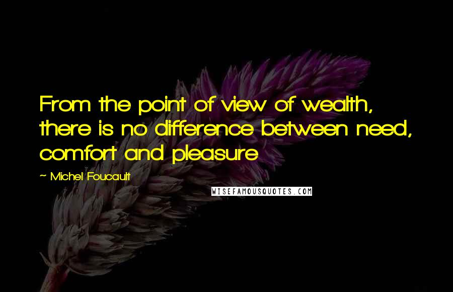 Michel Foucault quotes: From the point of view of wealth, there is no difference between need, comfort and pleasure