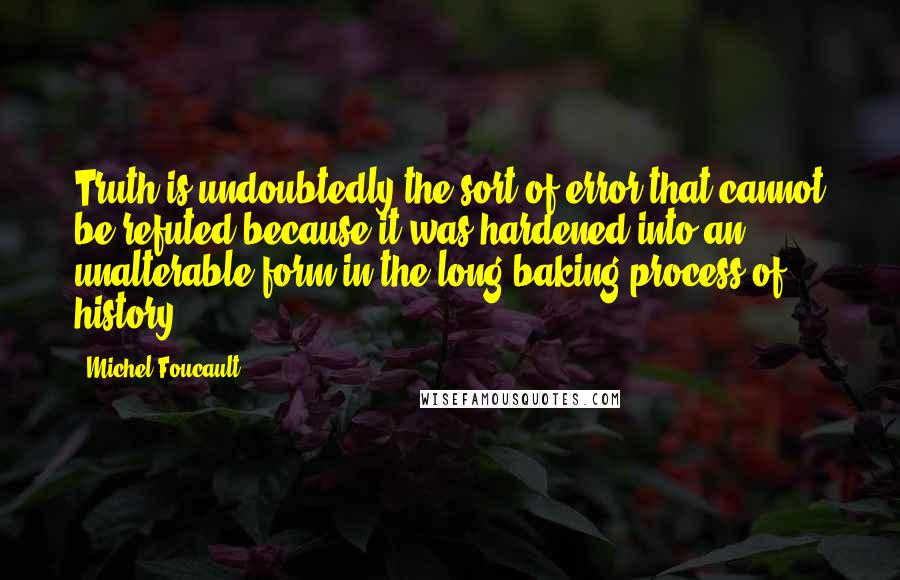 Michel Foucault quotes: Truth is undoubtedly the sort of error that cannot be refuted because it was hardened into an unalterable form in the long baking process of history