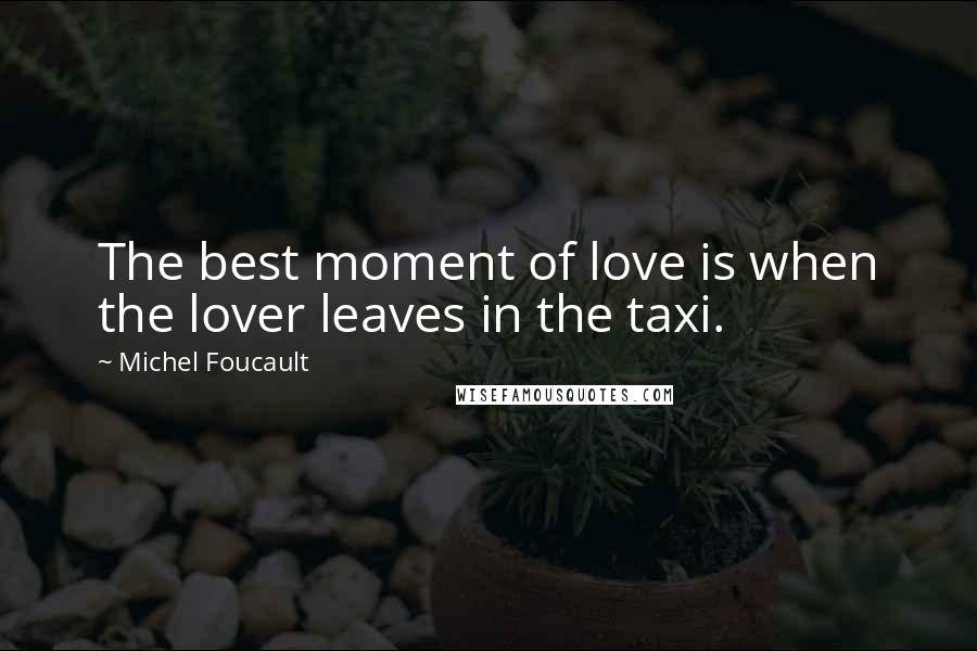 Michel Foucault quotes: The best moment of love is when the lover leaves in the taxi.