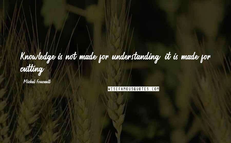 Michel Foucault quotes: Knowledge is not made for understanding; it is made for cutting.