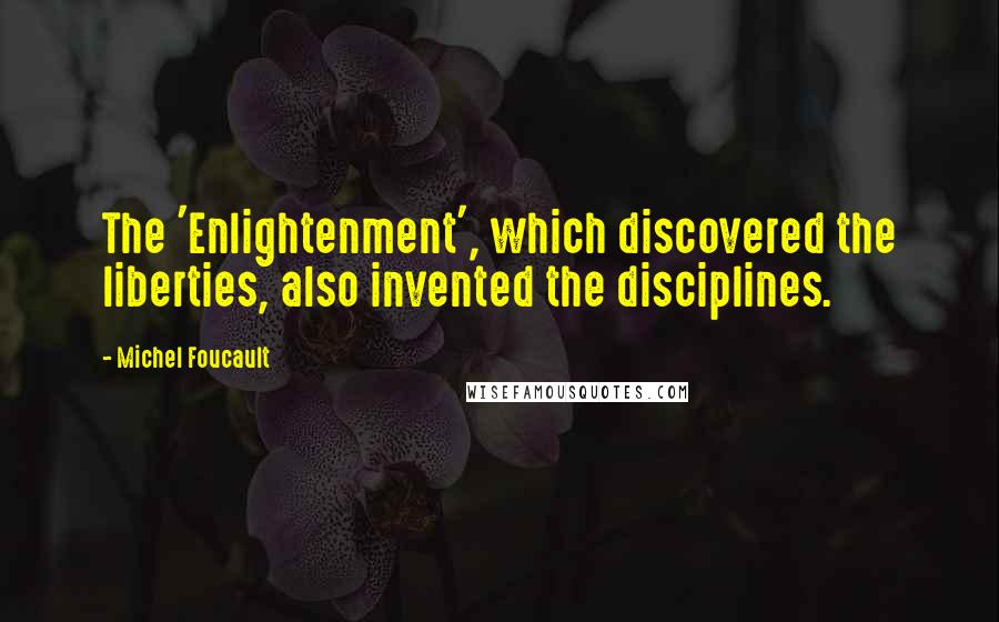 Michel Foucault quotes: The 'Enlightenment', which discovered the liberties, also invented the disciplines.