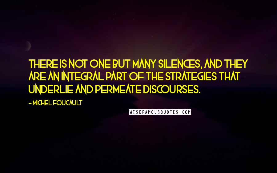 Michel Foucault quotes: There is not one but many silences, and they are an integral part of the strategies that underlie and permeate discourses.