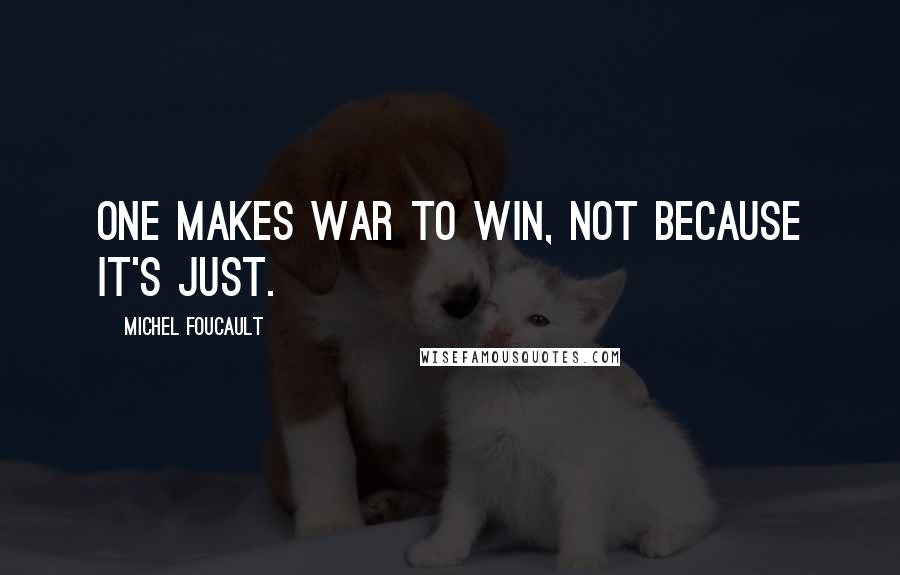 Michel Foucault quotes: One makes war to win, not because it's just.