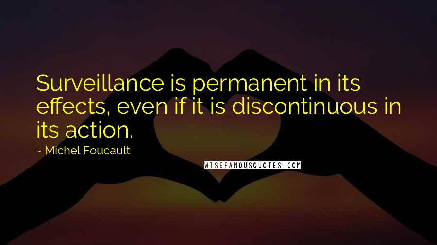 Michel Foucault quotes: Surveillance is permanent in its effects, even if it is discontinuous in its action.