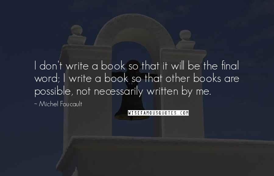 Michel Foucault quotes: I don't write a book so that it will be the final word; I write a book so that other books are possible, not necessarily written by me.
