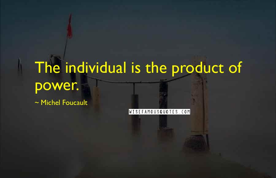 Michel Foucault quotes: The individual is the product of power.