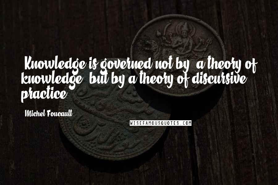 Michel Foucault quotes: [Knowledge is governed not by] a theory of knowledge, but by a theory of discursive practice.