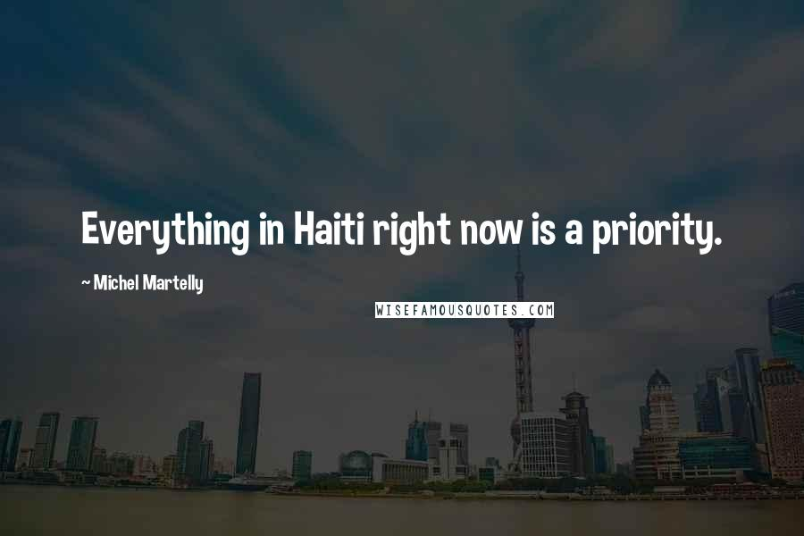 Michel Martelly quotes: Everything in Haiti right now is a priority.