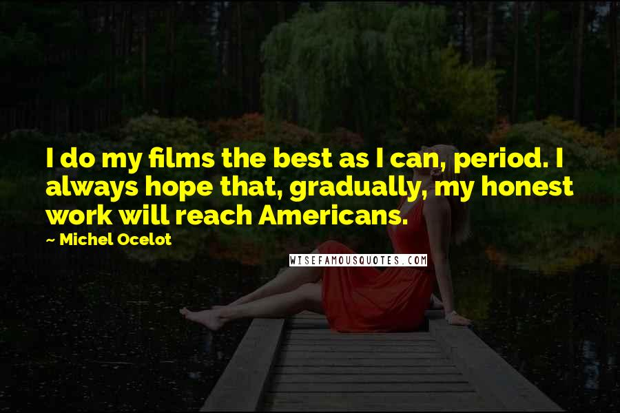 Michel Ocelot quotes: I do my films the best as I can, period. I always hope that, gradually, my honest work will reach Americans.