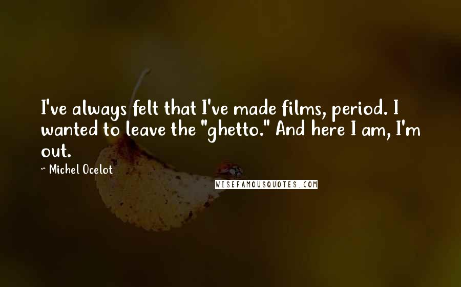 """Michel Ocelot quotes: I've always felt that I've made films, period. I wanted to leave the """"ghetto."""" And here I am, I'm out."""