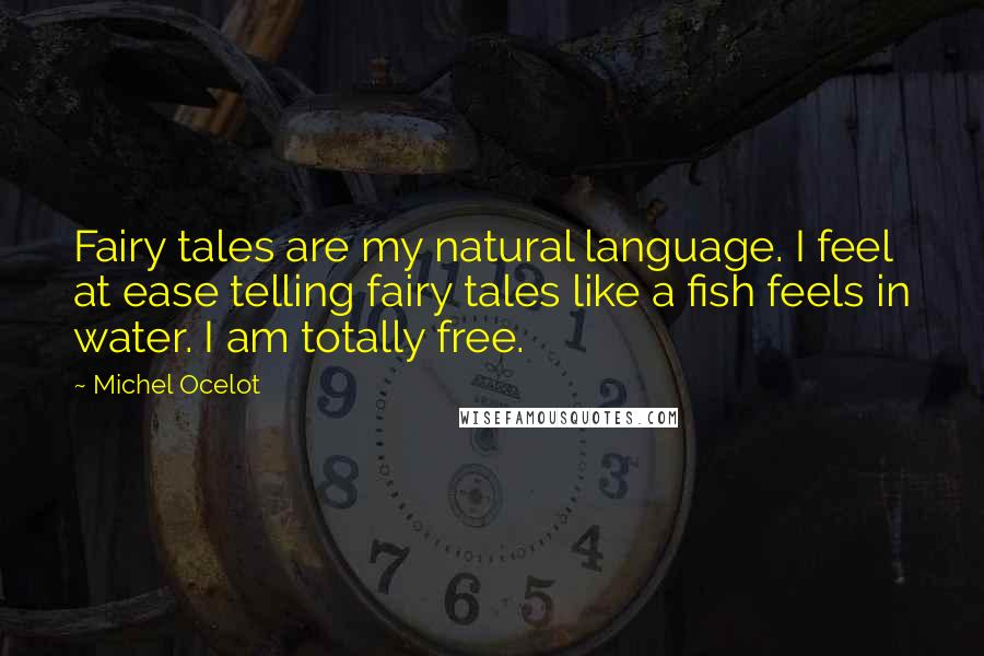 Michel Ocelot quotes: Fairy tales are my natural language. I feel at ease telling fairy tales like a fish feels in water. I am totally free.