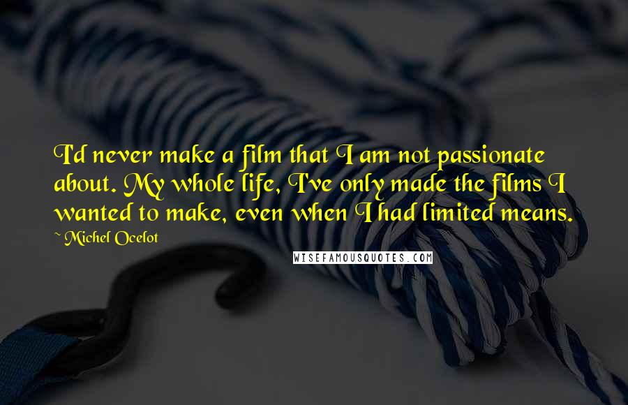 Michel Ocelot quotes: I'd never make a film that I am not passionate about. My whole life, I've only made the films I wanted to make, even when I had limited means.
