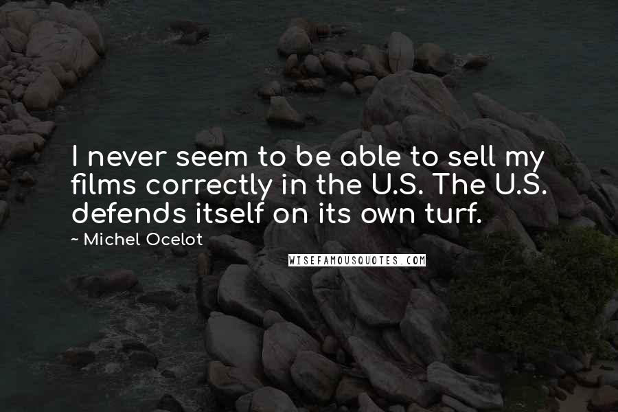 Michel Ocelot quotes: I never seem to be able to sell my films correctly in the U.S. The U.S. defends itself on its own turf.