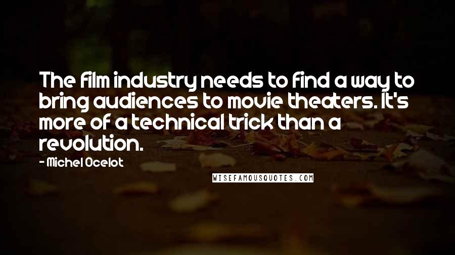 Michel Ocelot quotes: The film industry needs to find a way to bring audiences to movie theaters. It's more of a technical trick than a revolution.