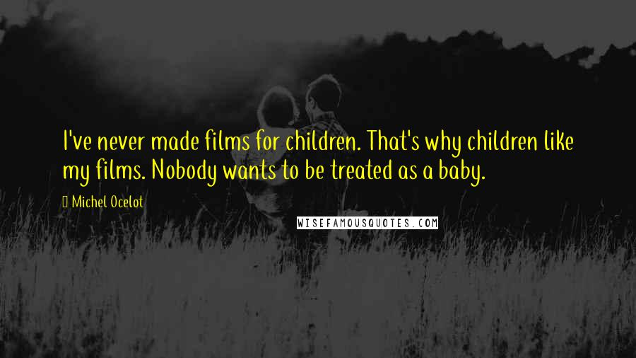 Michel Ocelot quotes: I've never made films for children. That's why children like my films. Nobody wants to be treated as a baby.