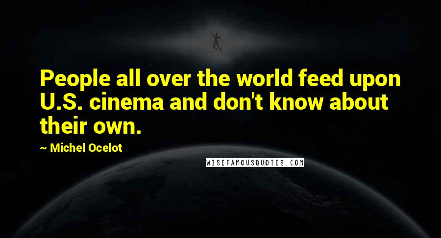 Michel Ocelot quotes: People all over the world feed upon U.S. cinema and don't know about their own.