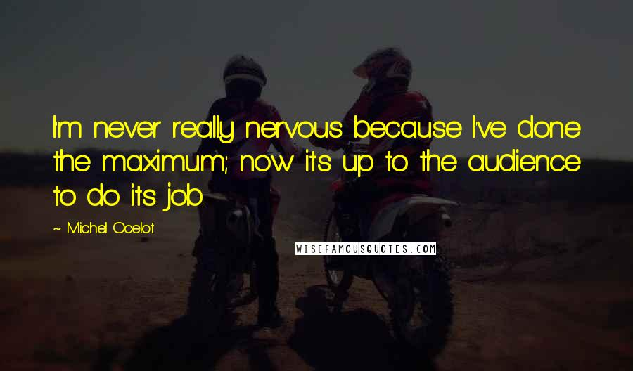Michel Ocelot quotes: I'm never really nervous because I've done the maximum; now it's up to the audience to do its job.