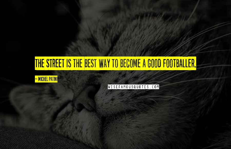 Michel Patini quotes: The street is the best way to become a good footballer.