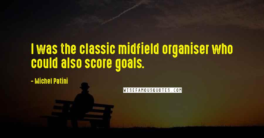 Michel Patini quotes: I was the classic midfield organiser who could also score goals.