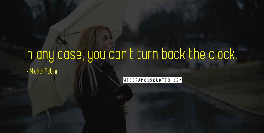 Michel Patini quotes: In any case, you can't turn back the clock.