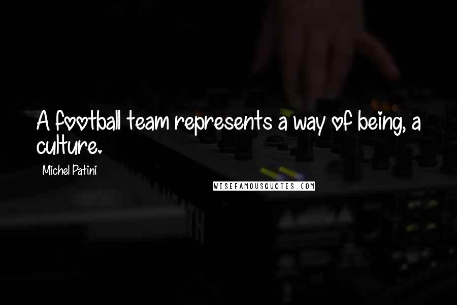 Michel Patini quotes: A football team represents a way of being, a culture.
