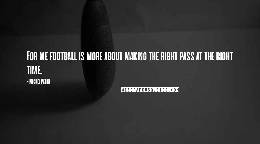 Michel Patini quotes: For me football is more about making the right pass at the right time.