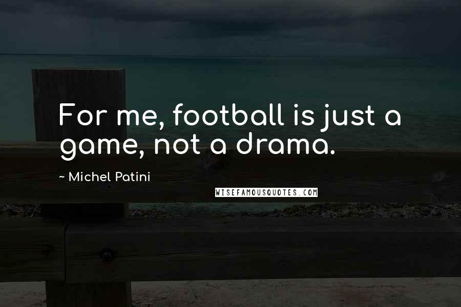 Michel Patini quotes: For me, football is just a game, not a drama.