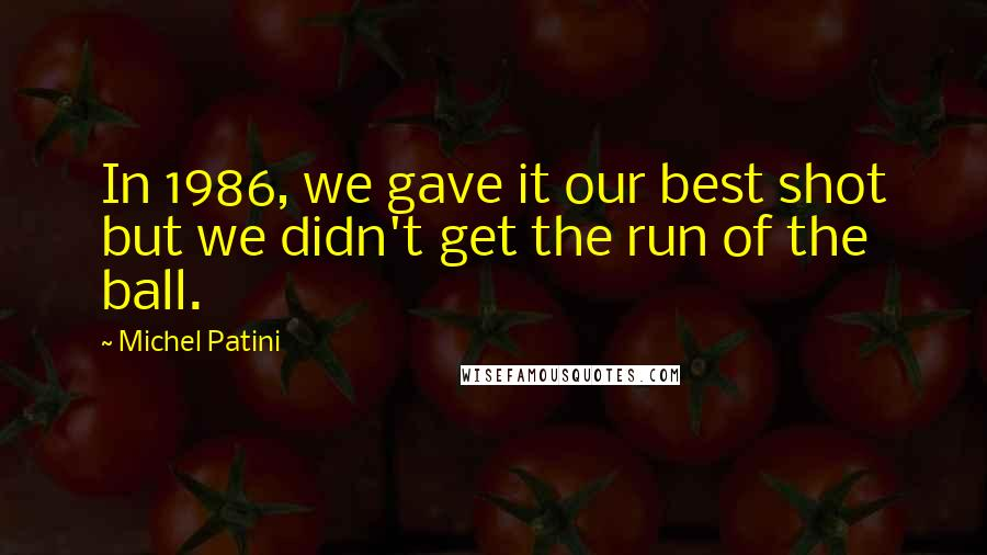 Michel Patini quotes: In 1986, we gave it our best shot but we didn't get the run of the ball.