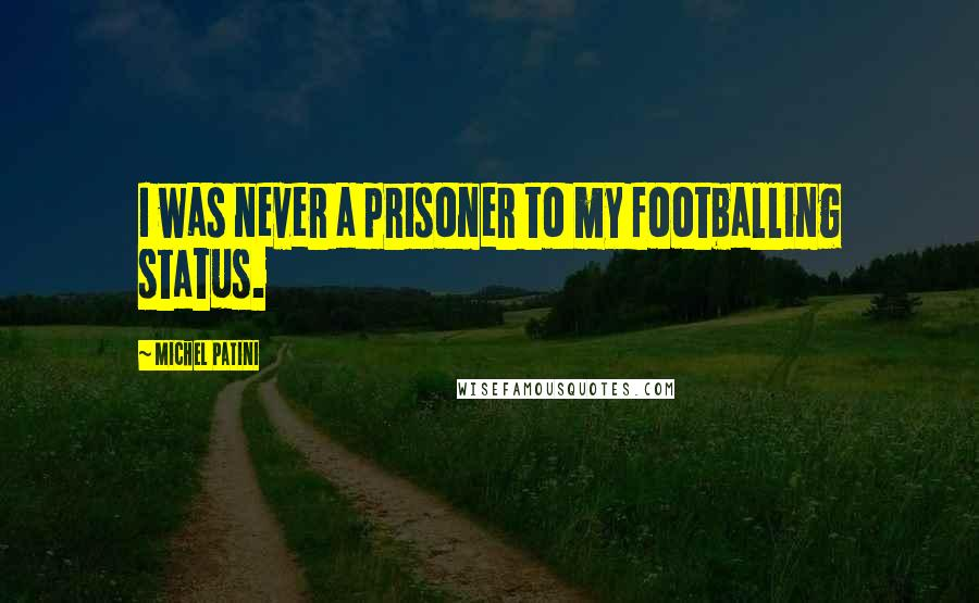 Michel Patini quotes: I was never a prisoner to my footballing status.
