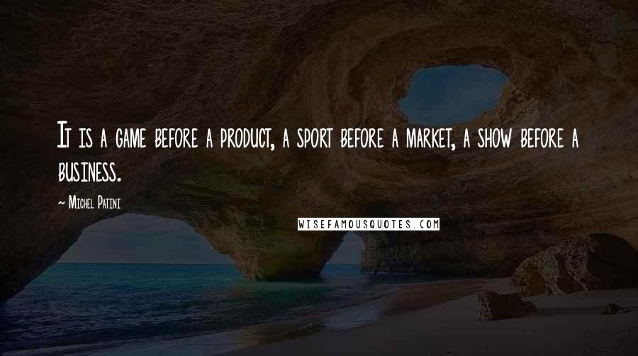 Michel Patini quotes: It is a game before a product, a sport before a market, a show before a business.